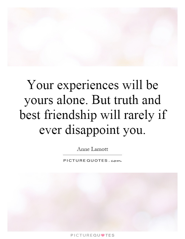 Your experiences will be yours alone. But truth and best friendship will rarely if ever disappoint you Picture Quote #1