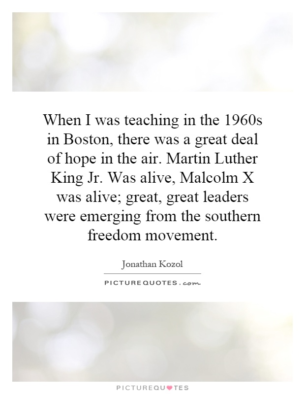 When I was teaching in the 1960s in Boston, there was a great deal of hope in the air. Martin Luther King Jr. Was alive, Malcolm X was alive; great, great leaders were emerging from the southern freedom movement Picture Quote #1