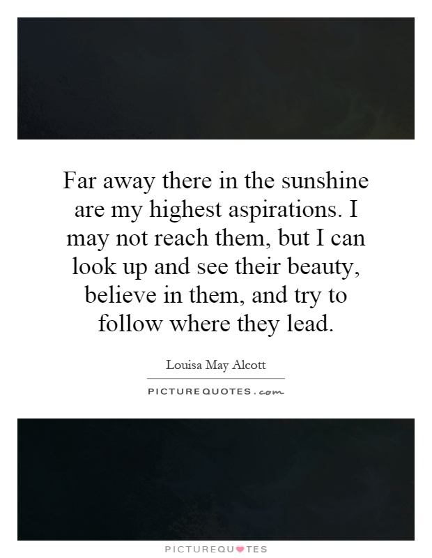 Far away there in the sunshine are my highest aspirations. I may not reach them, but I can look up and see their beauty, believe in them, and try to follow where they lead Picture Quote #1