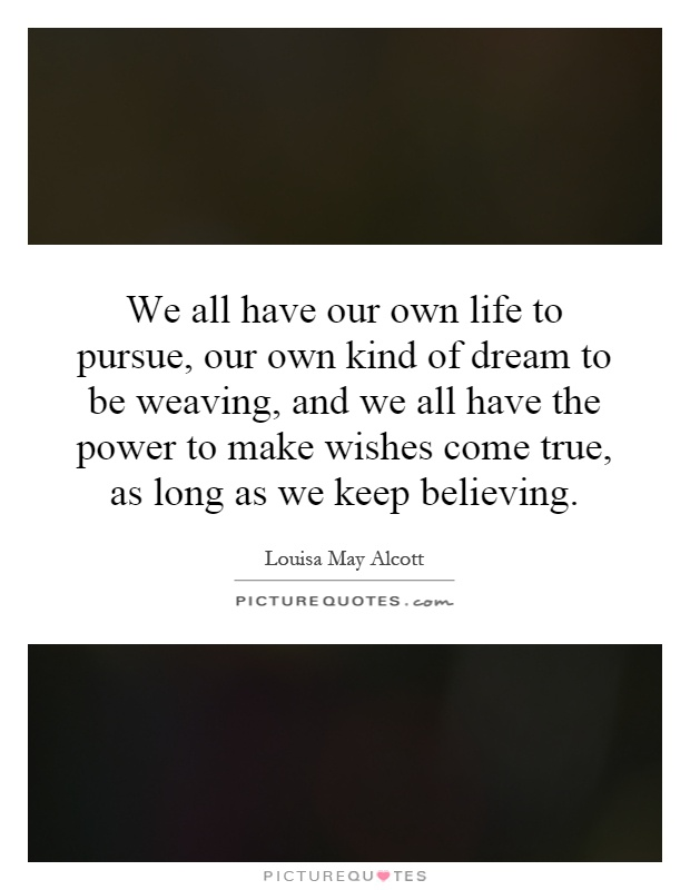 We all have our own life to pursue, our own kind of dream to be weaving, and we all have the power to make wishes come true, as long as we keep believing Picture Quote #1