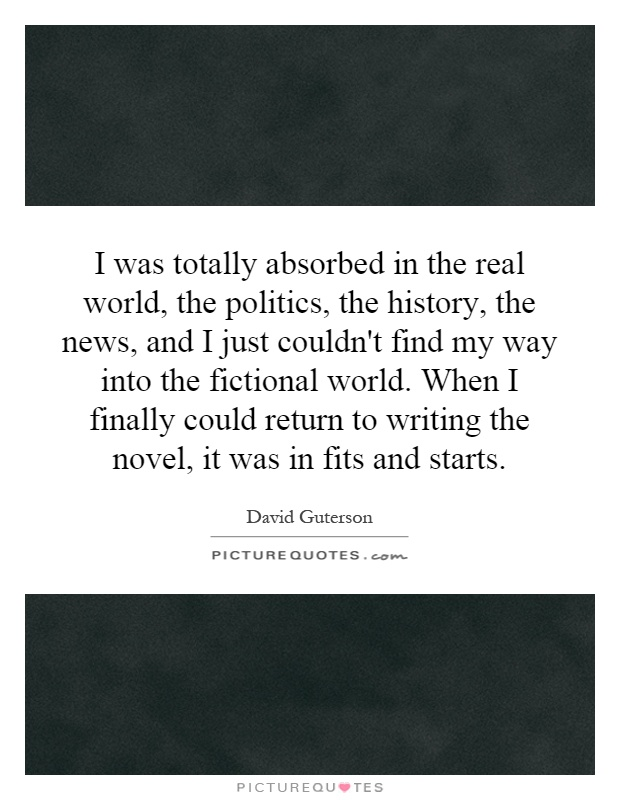 I was totally absorbed in the real world, the politics, the history, the news, and I just couldn't find my way into the fictional world. When I finally could return to writing the novel, it was in fits and starts Picture Quote #1