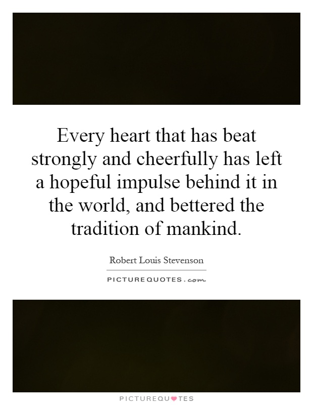 Every heart that has beat strongly and cheerfully has left a hopeful impulse behind it in the world, and bettered the tradition of mankind Picture Quote #1