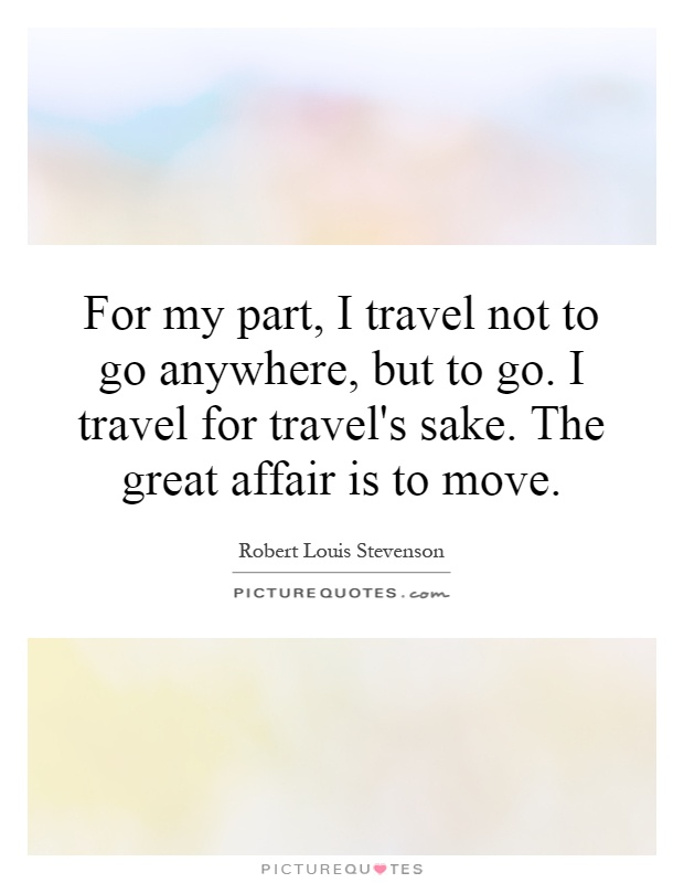 For my part, I travel not to go anywhere, but to go. I travel for travel's sake. The great affair is to move Picture Quote #1