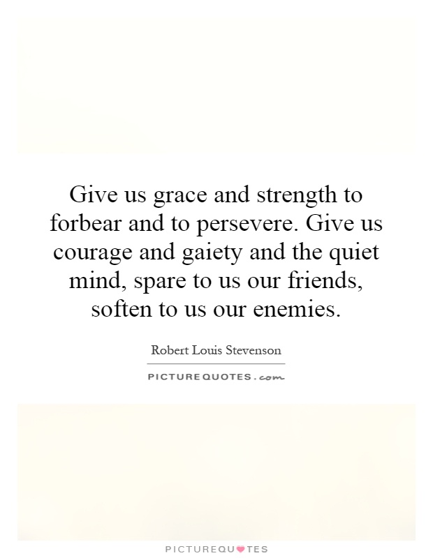 Give us grace and strength to forbear and to persevere. Give us courage and gaiety and the quiet mind, spare to us our friends, soften to us our enemies Picture Quote #1