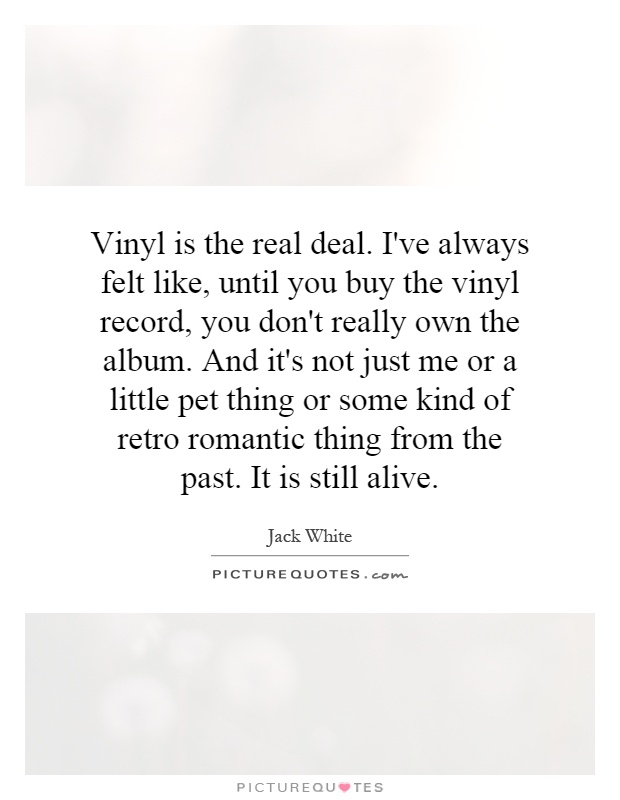 Vinyl is the real deal. I've always felt like, until you buy the vinyl record, you don't really own the album. And it's not just me or a little pet thing or some kind of retro romantic thing from the past. It is still alive Picture Quote #1