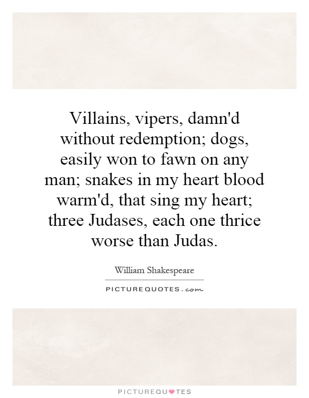 Villains, vipers, damn'd without redemption; dogs, easily won to fawn on any man; snakes in my heart blood warm'd, that sing my heart; three Judases, each one thrice worse than Judas Picture Quote #1