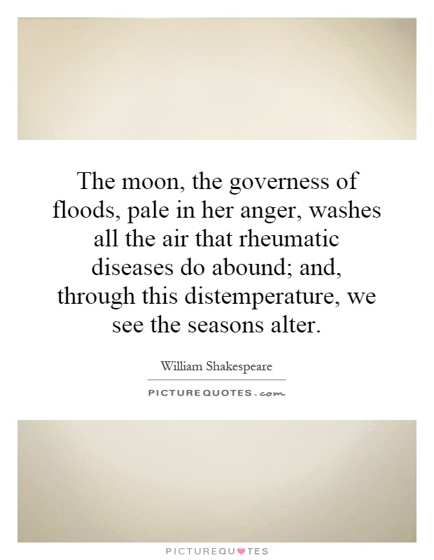The moon, the governess of floods, pale in her anger, washes all the air that rheumatic diseases do abound; and, through this distemperature, we see the seasons alter Picture Quote #1