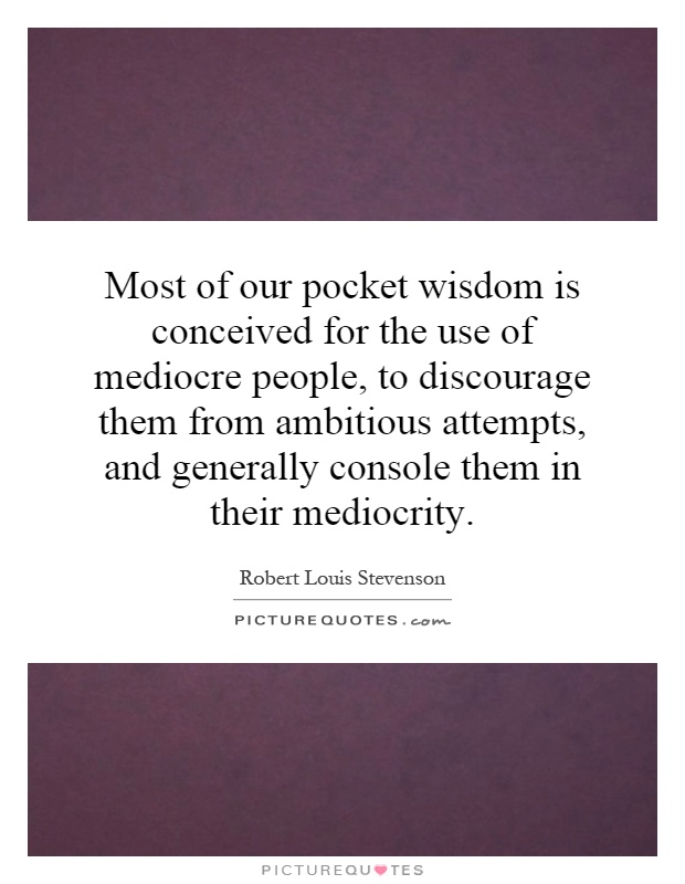 Most of our pocket wisdom is conceived for the use of mediocre people, to discourage them from ambitious attempts, and generally console them in their mediocrity Picture Quote #1