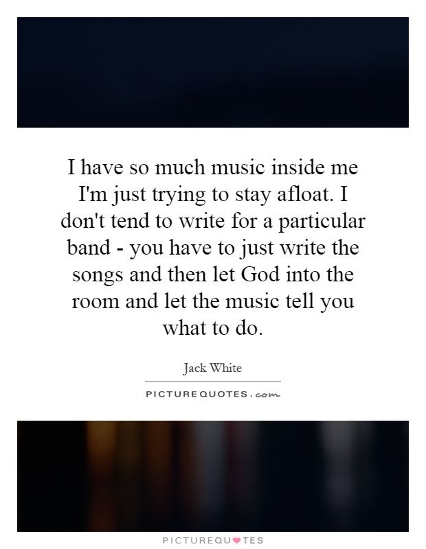 I have so much music inside me I'm just trying to stay afloat. I don't tend to write for a particular band - you have to just write the songs and then let God into the room and let the music tell you what to do Picture Quote #1