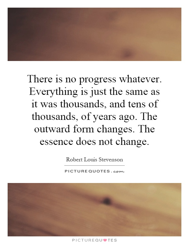 There is no progress whatever. Everything is just the same as it was thousands, and tens of thousands, of years ago. The outward form changes. The essence does not change Picture Quote #1