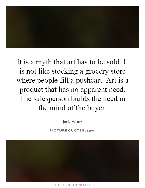 It is a myth that art has to be sold. It is not like stocking a grocery store where people fill a pushcart. Art is a product that has no apparent need. The salesperson builds the need in the mind of the buyer Picture Quote #1