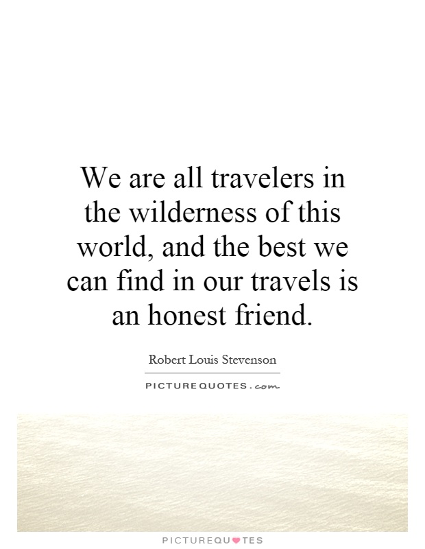 We are all travelers in the wilderness of this world, and the best we can find in our travels is an honest friend Picture Quote #1
