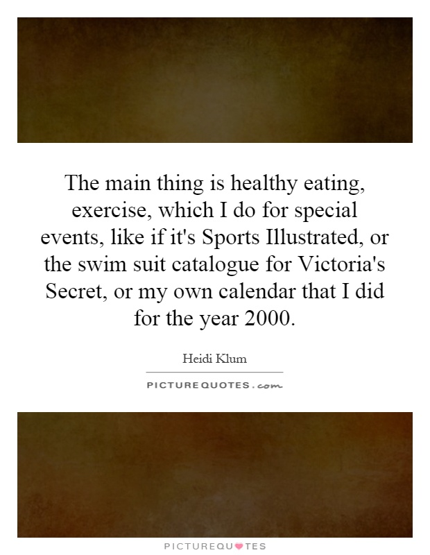 The main thing is healthy eating, exercise, which I do for special events, like if it's Sports Illustrated, or the swim suit catalogue for Victoria's Secret, or my own calendar that I did for the year 2000 Picture Quote #1