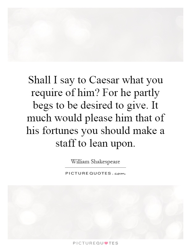 Shall I say to Caesar what you require of him? For he partly begs to be desired to give. It much would please him that of his fortunes you should make a staff to lean upon Picture Quote #1