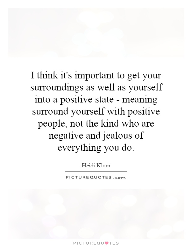 I think it's important to get your surroundings as well as yourself into a positive state - meaning surround yourself with positive people, not the kind who are negative and jealous of everything you do Picture Quote #1