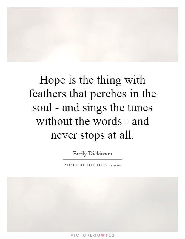 Hope is the thing with feathers that perches in the soul - and sings the tunes without the words - and never stops at all Picture Quote #1