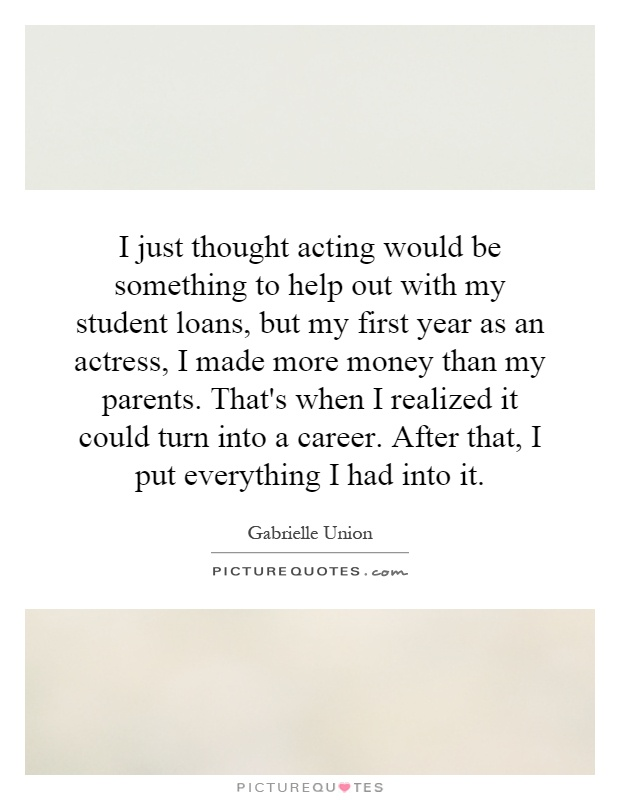 I just thought acting would be something to help out with my student loans, but my first year as an actress, I made more money than my parents. That's when I realized it could turn into a career. After that, I put everything I had into it Picture Quote #1