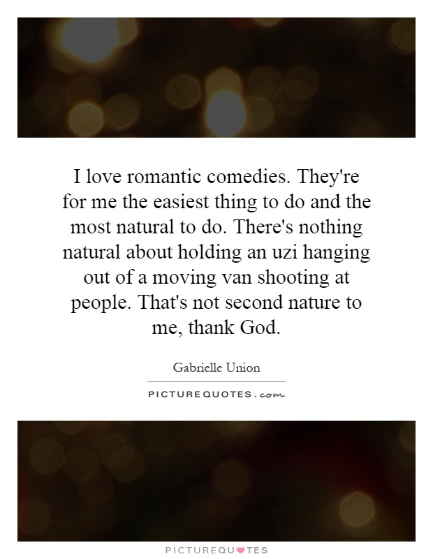 I love romantic comedies. They're for me the easiest thing to do and the most natural to do. There's nothing natural about holding an uzi hanging out of a moving van shooting at people. That's not second nature to me, thank God Picture Quote #1