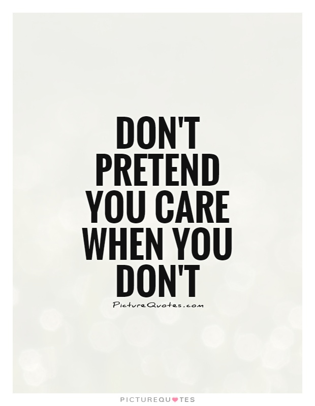 Don't pretend you care when you don't Picture Quote #1