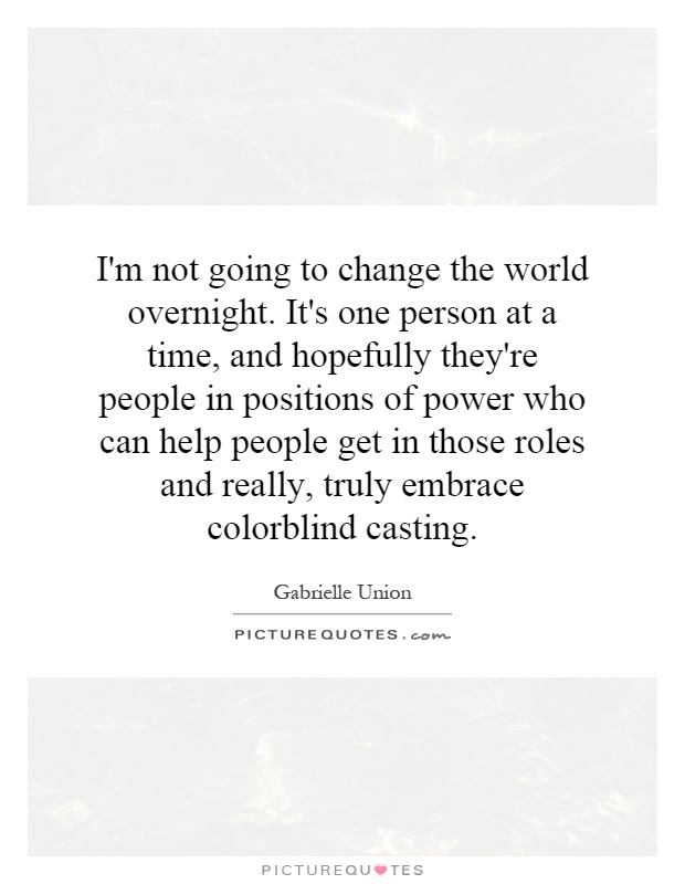 I'm not going to change the world overnight. It's one person at a time, and hopefully they're people in positions of power who can help people get in those roles and really, truly embrace colorblind casting Picture Quote #1