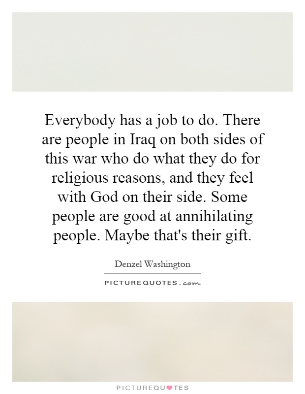 Everybody has a job to do. There are people in Iraq on both ...