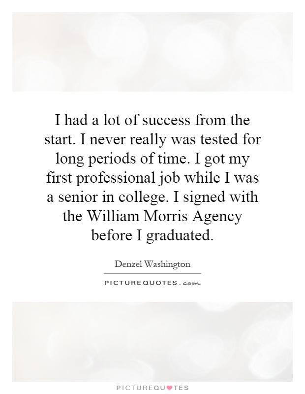 I had a lot of success from the start. I never really was tested for long periods of time. I got my first professional job while I was a senior in college. I signed with the William Morris Agency before I graduated Picture Quote #1