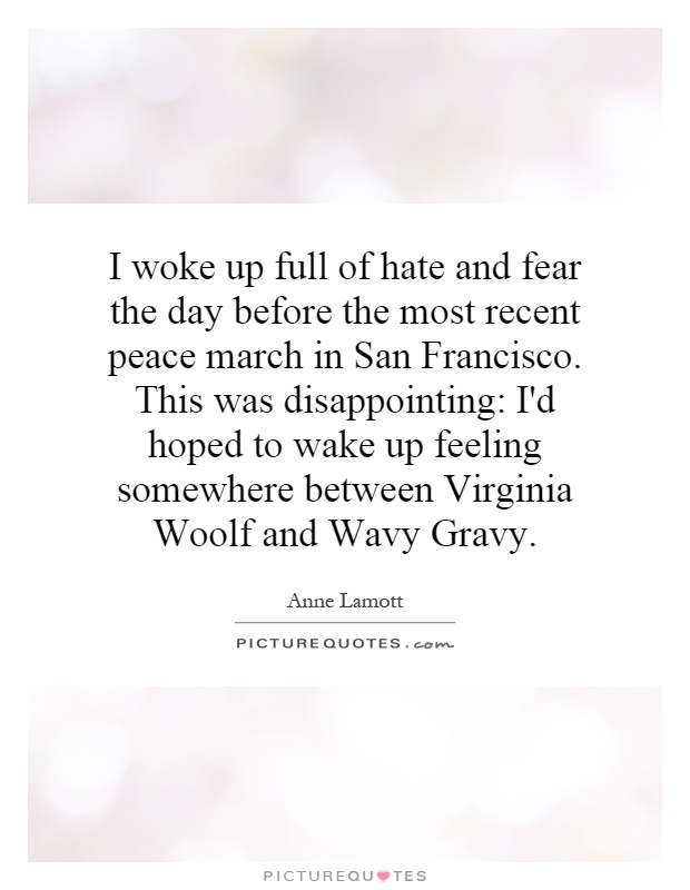 I woke up full of hate and fear the day before the most recent peace march in San Francisco. This was disappointing: I'd hoped to wake up feeling somewhere between Virginia Woolf and Wavy Gravy Picture Quote #1