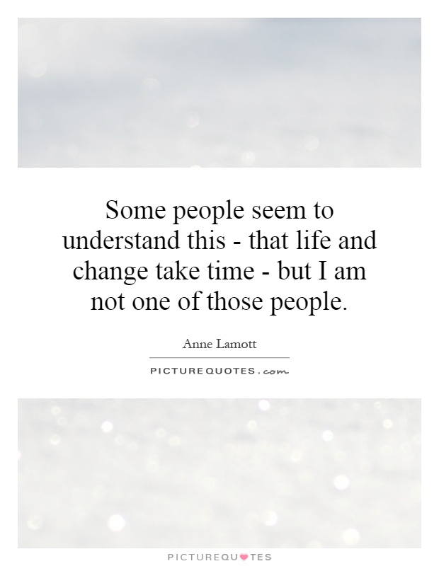 Some people seem to understand this - that life and change take time - but I am not one of those people Picture Quote #1