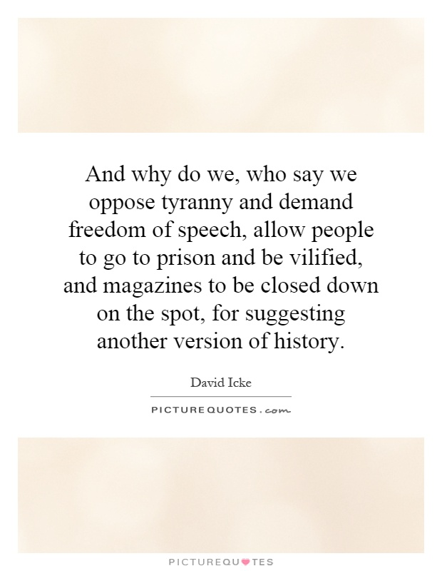 And why do we, who say we oppose tyranny and demand freedom of speech, allow people to go to prison and be vilified, and magazines to be closed down on the spot, for suggesting another version of history Picture Quote #1