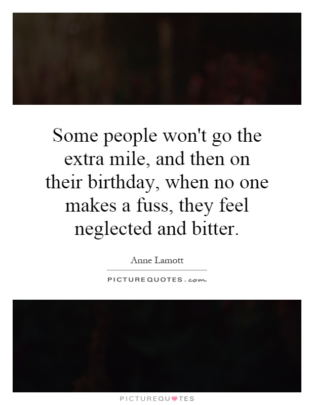 Some people won't go the extra mile, and then on their birthday, when no one makes a fuss, they feel neglected and bitter Picture Quote #1