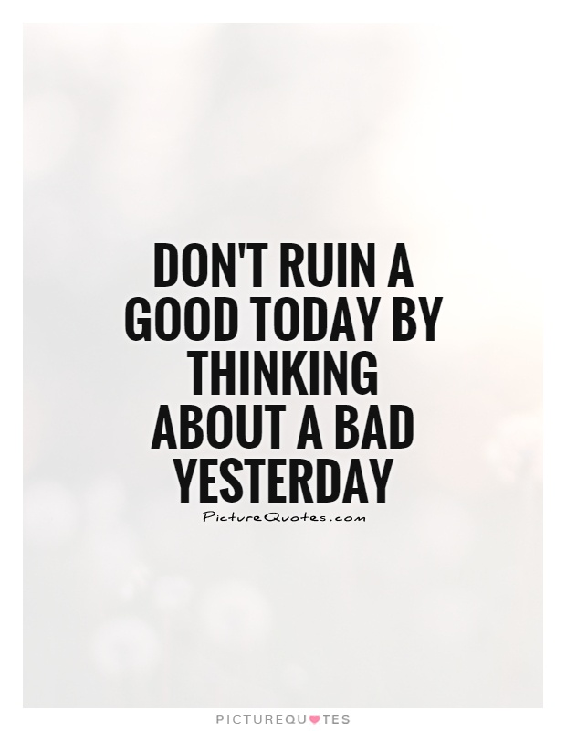 Don't ruin a good today by thinking about a bad yesterday Picture Quote #1
