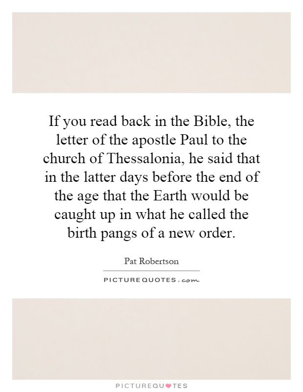If you read back in the Bible, the letter of the apostle Paul to the church of Thessalonia, he said that in the latter days before the end of the age that the Earth would be caught up in what he called the birth pangs of a new order Picture Quote #1