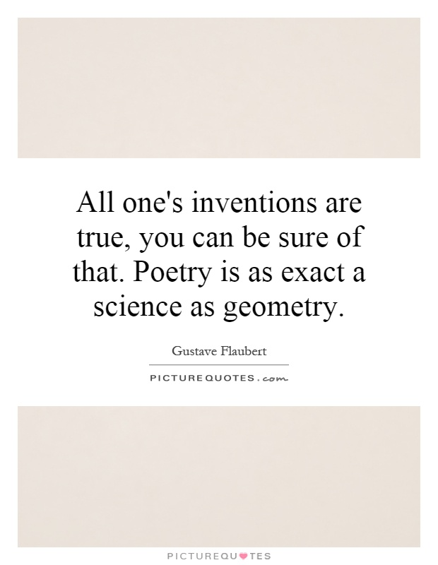 All one's inventions are true, you can be sure of that. Poetry is as exact a science as geometry Picture Quote #1
