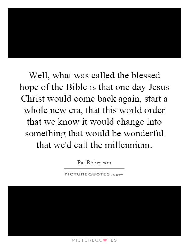 Well, what was called the blessed hope of the Bible is that one day Jesus Christ would come back again, start a whole new era, that this world order that we know it would change into something that would be wonderful that we'd call the millennium Picture Quote #1