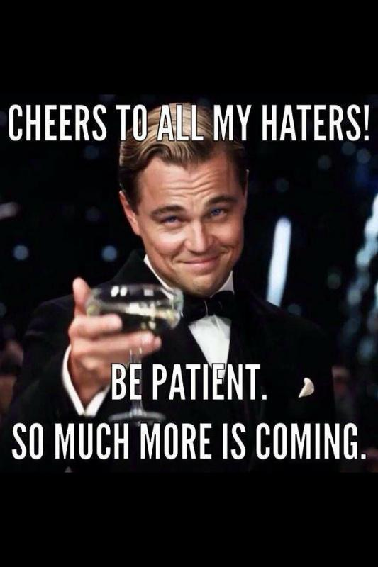 Cheers to my haters! Be patient! So much more is coming Picture Quote #1