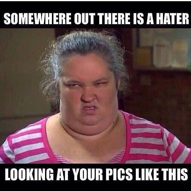 Somewhere out there is a hater looking at your pics like this Picture Quote #1