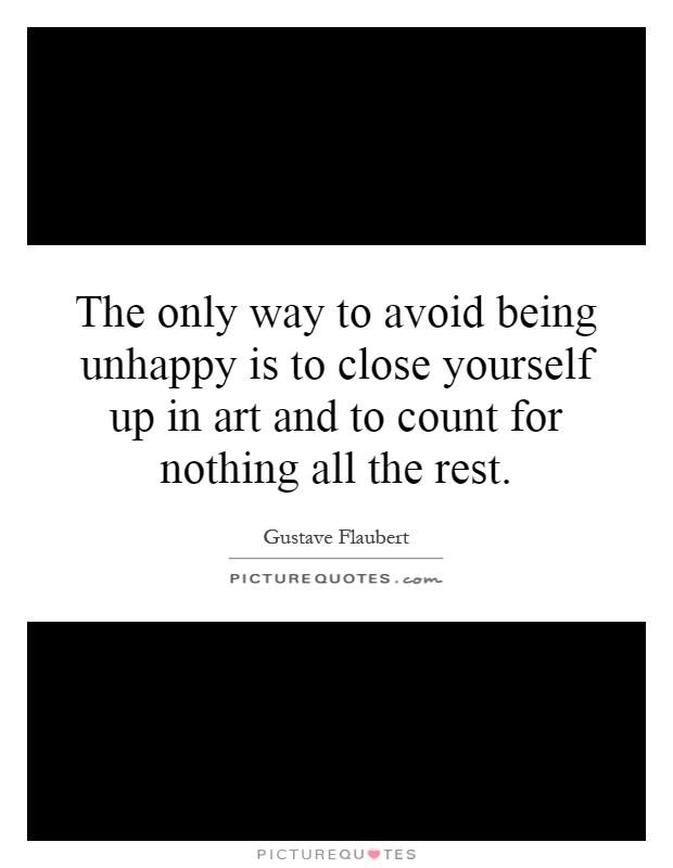 The only way to avoid being unhappy is to close yourself up in art and to count for nothing all the rest Picture Quote #1