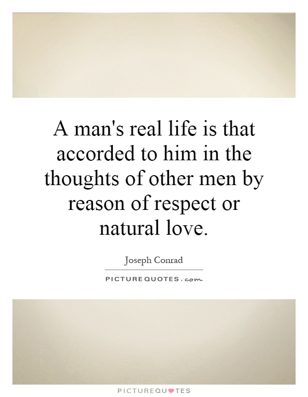 A man's real life is that accorded to him in the thoughts of other men by reason of respect or natural love Picture Quote #1