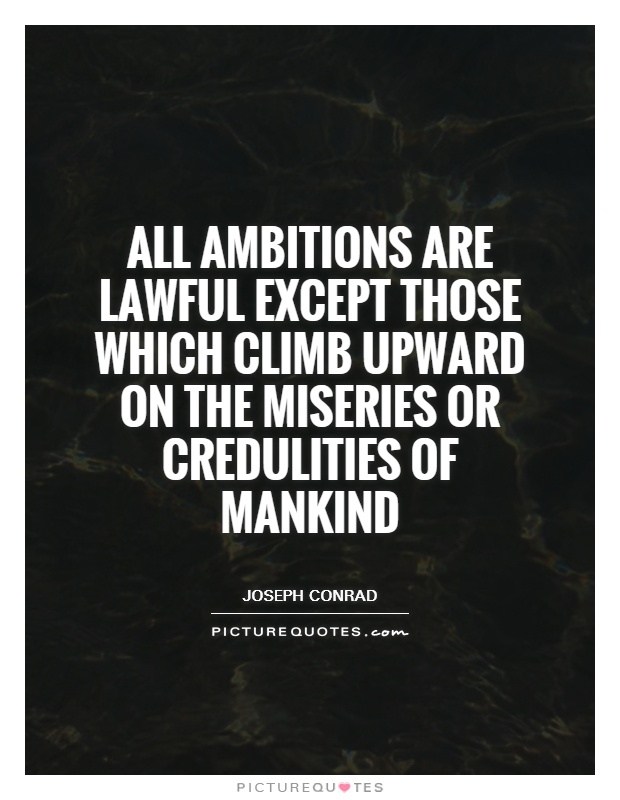 All ambitions are lawful except those which climb upward on the miseries or credulities of mankind Picture Quote #1
