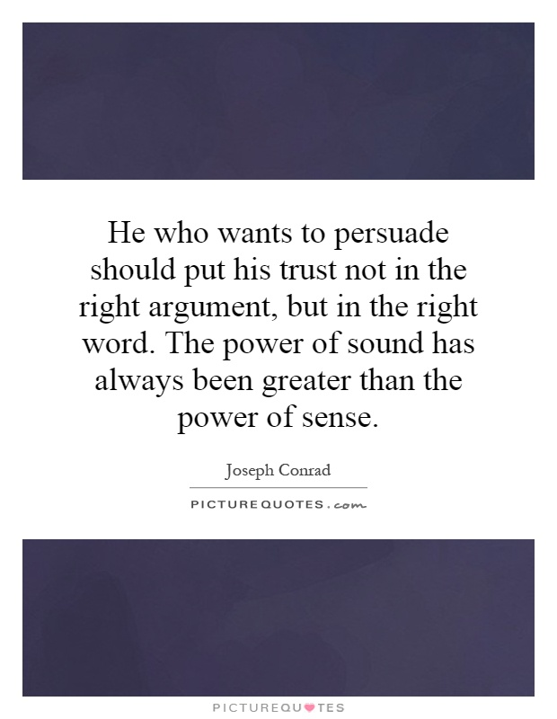 He who wants to persuade should put his trust not in the right argument, but in the right word. The power of sound has always been greater than the power of sense Picture Quote #1