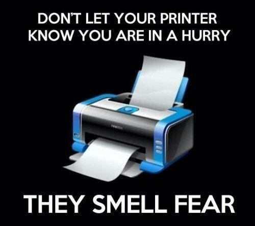 Don't let your printer know you are in a hurry. They smell fear Picture Quote #1