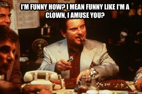 I'm funny how? I mean funny like I'm a clown, I amuse use? Picture Quote #1