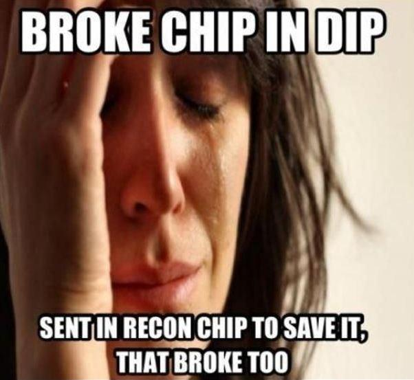 Broke chip in dip. Sent in recon chip to save it, that broke too Picture Quote #1