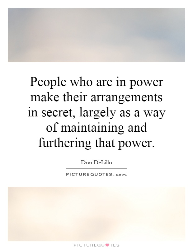 People who are in power make their arrangements in secret, largely as a way of maintaining and furthering that power Picture Quote #1