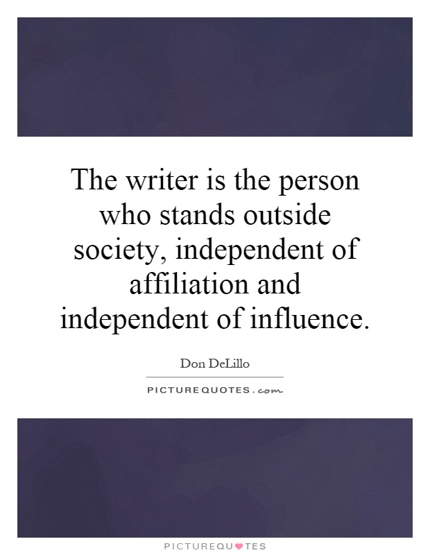The writer is the person who stands outside society, independent of affiliation and independent of influence Picture Quote #1
