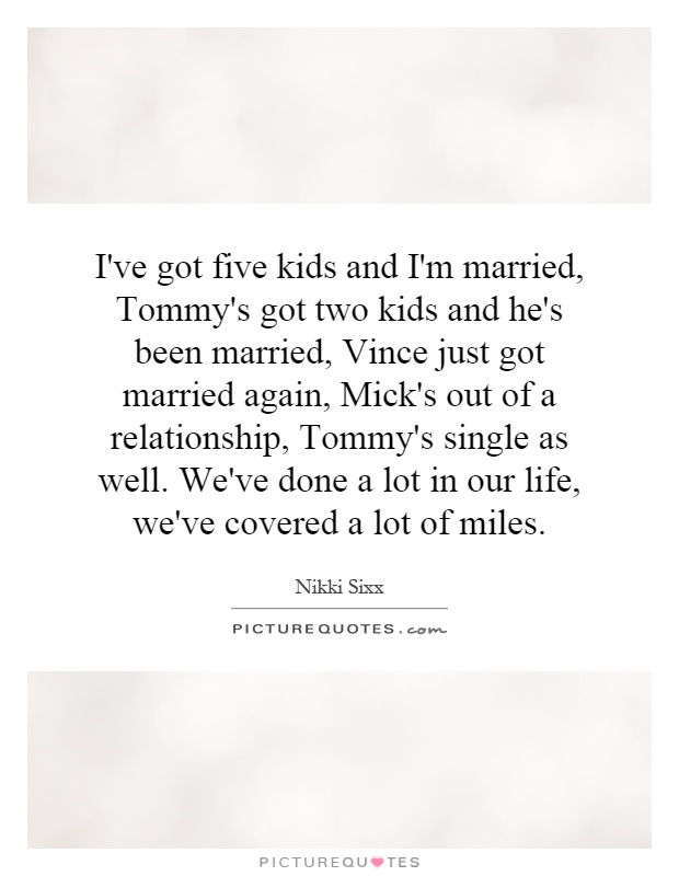 I've got five kids and I'm married, Tommy's got two kids and he's been married, Vince just got married again, Mick's out of a relationship, Tommy's single as well. We've done a lot in our life, we've covered a lot of miles Picture Quote #1