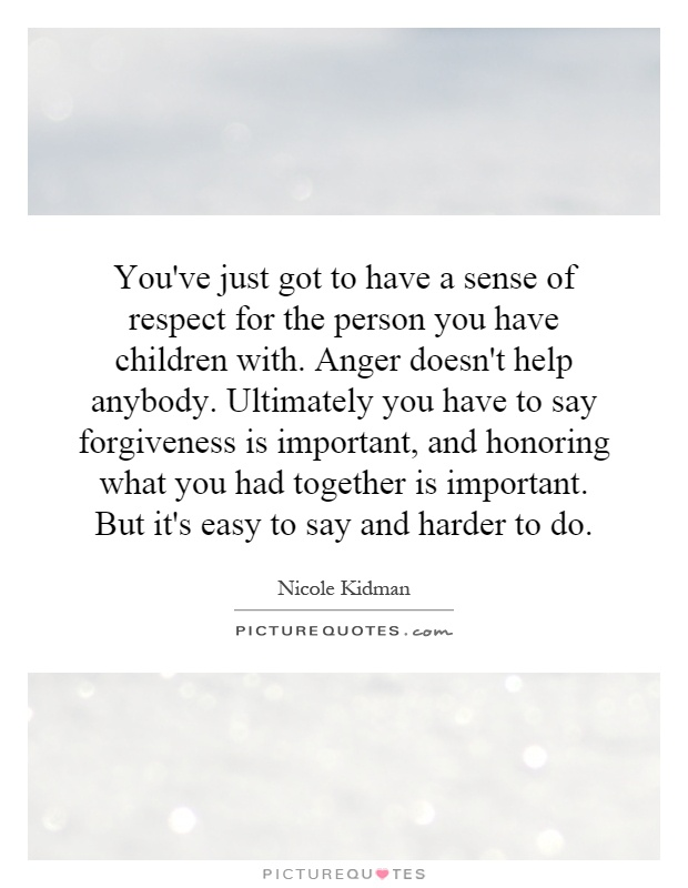 You've just got to have a sense of respect for the person you have children with. Anger doesn't help anybody. Ultimately you have to say forgiveness is important, and honoring what you had together is important. But it's easy to say and harder to do Picture Quote #1