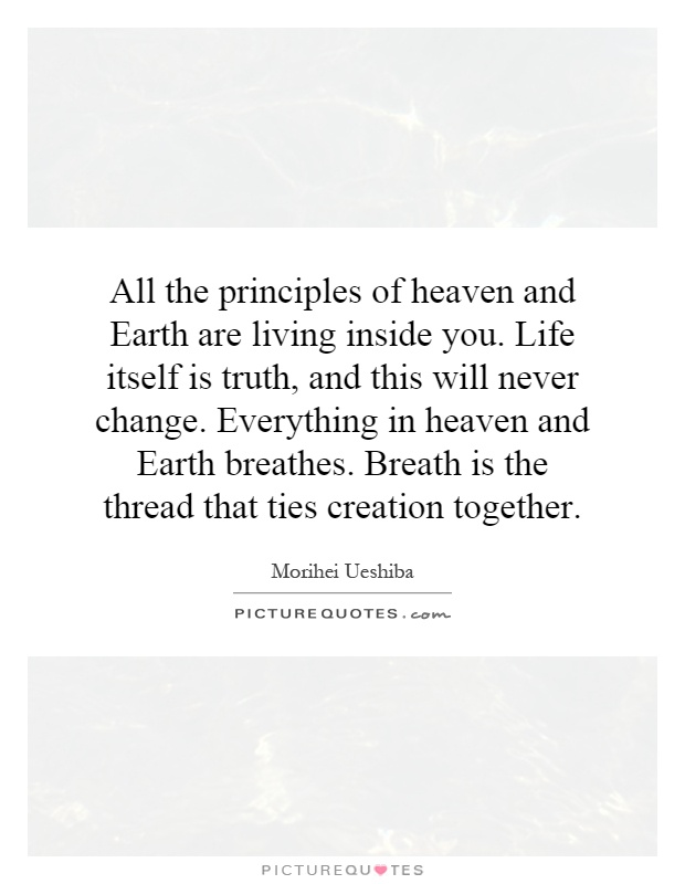 All the principles of heaven and Earth are living inside you. Life itself is truth, and this will never change. Everything in heaven and Earth breathes. Breath is the thread that ties creation together Picture Quote #1