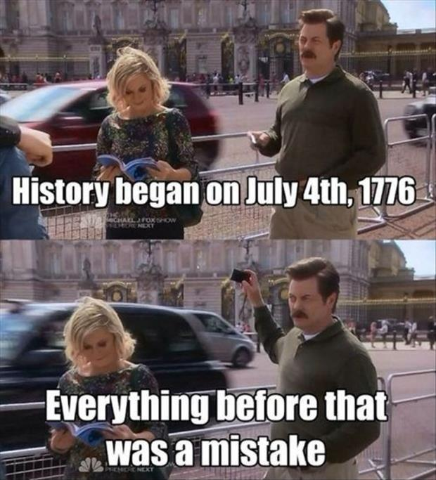 History began on July 4th, 1776. Everything before that was a mistake Picture Quote #1