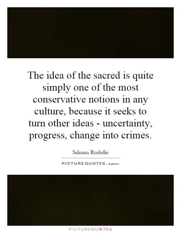 The idea of the sacred is quite simply one of the most conservative notions in any culture, because it seeks to turn other ideas - uncertainty, progress, change into crimes Picture Quote #1